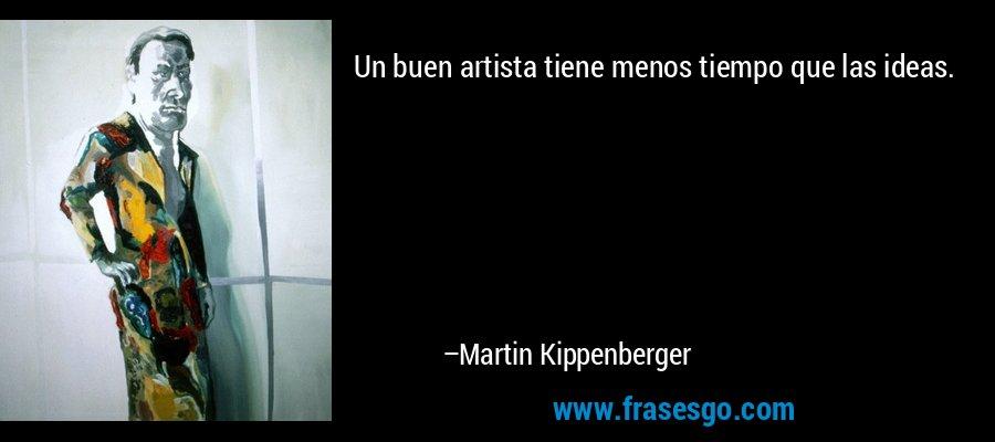 Un buen artista tiene menos tiempo que las ideas. – Martin Kippenberger