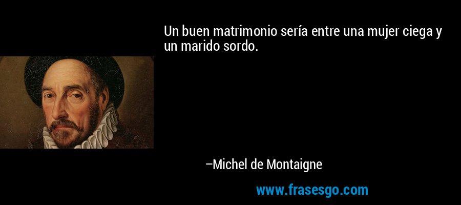 Un buen matrimonio sería entre una mujer ciega y un marido sordo. – Michel de Montaigne