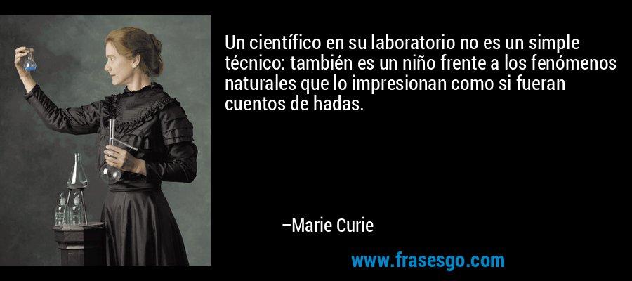 Un científico en su laboratorio no es un simple técnico: también es un niño frente a los fenómenos naturales que lo impresionan como si fueran cuentos de hadas. – Marie Curie