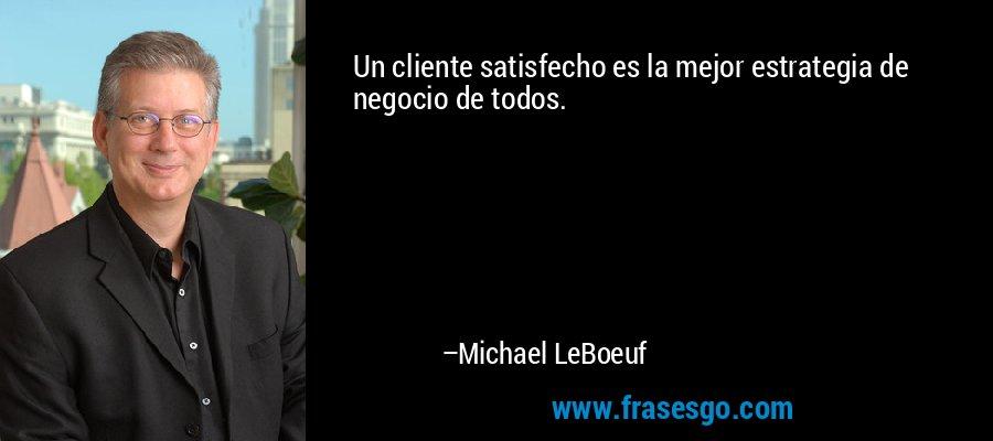Un cliente satisfecho es la mejor estrategia de negocio de todos. – Michael LeBoeuf