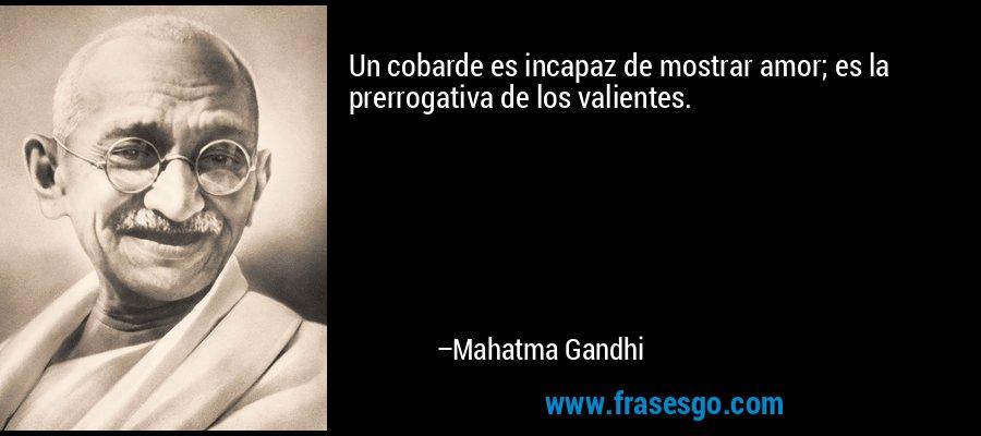 Un cobarde es incapaz de mostrar amor; es la prerrogativa de los valientes. – Mahatma Gandhi