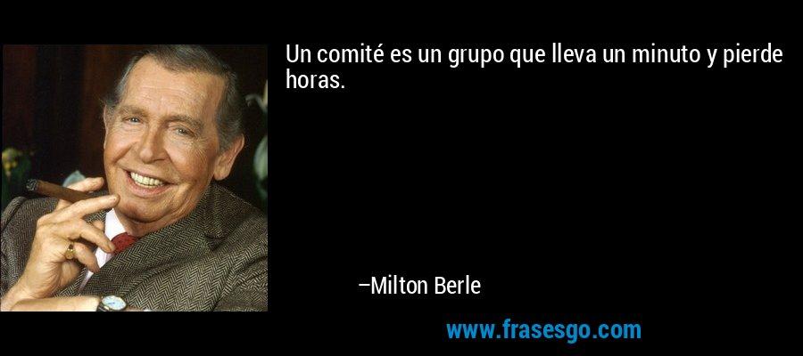 Un comité es un grupo que lleva un minuto y pierde horas. – Milton Berle