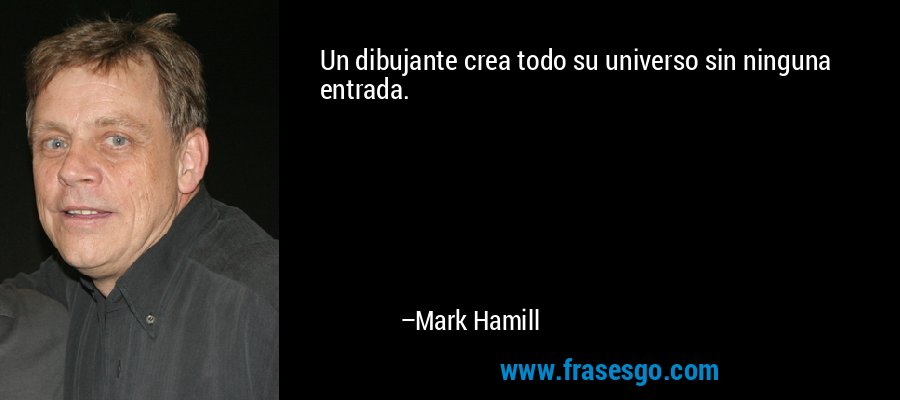 Un dibujante crea todo su universo sin ninguna entrada. – Mark Hamill
