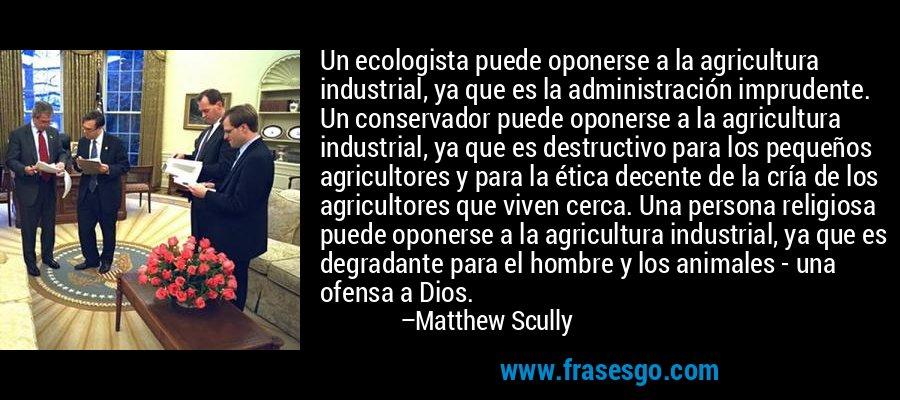 Un ecologista puede oponerse a la agricultura industrial, ya que es la administración imprudente. Un conservador puede oponerse a la agricultura industrial, ya que es destructivo para los pequeños agricultores y para la ética decente de la cría de los agricultores que viven cerca. Una persona religiosa puede oponerse a la agricultura industrial, ya que es degradante para el hombre y los animales - una ofensa a Dios. – Matthew Scully