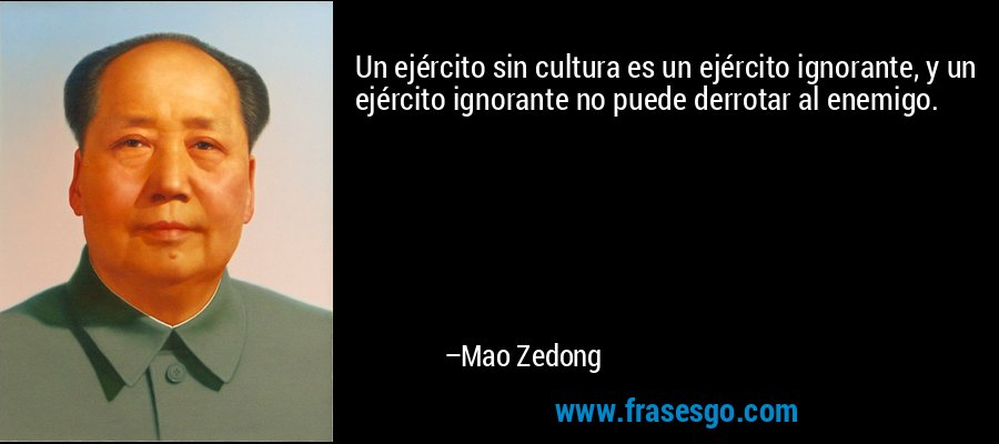 Un ejército sin cultura es un ejército ignorante, y un ejército ignorante no puede derrotar al enemigo. – Mao Zedong