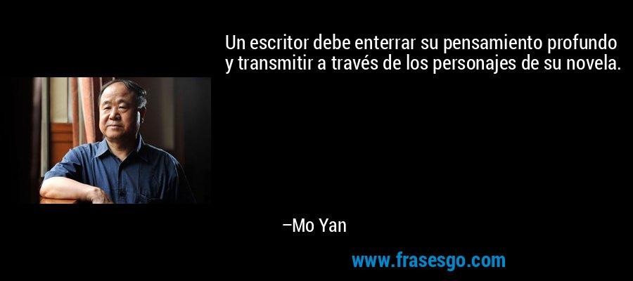 Un escritor debe enterrar su pensamiento profundo y transmitir a través de los personajes de su novela. – Mo Yan
