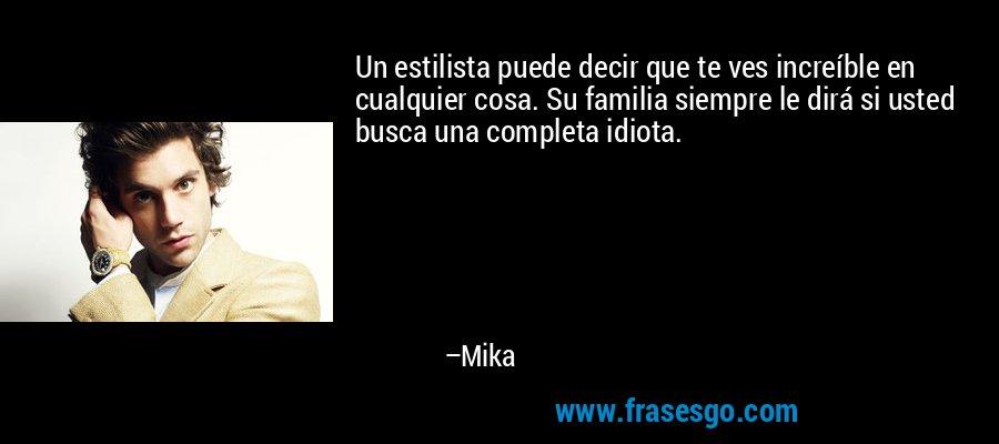Un estilista puede decir que te ves increíble en cualquier cosa. Su familia siempre le dirá si usted busca una completa idiota. – Mika