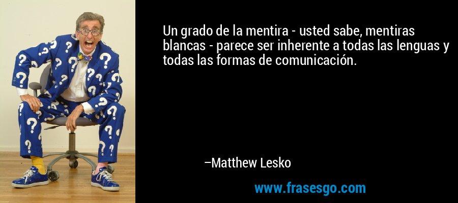 Un grado de la mentira - usted sabe, mentiras blancas - parece ser inherente a todas las lenguas y todas las formas de comunicación. – Matthew Lesko