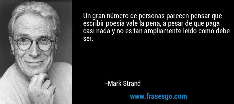 Un gran número de personas parecen pensar que escribir poesía vale la pena, a pesar de que paga casi nada y no es tan ampliamente leído como debe ser. – Mark Strand