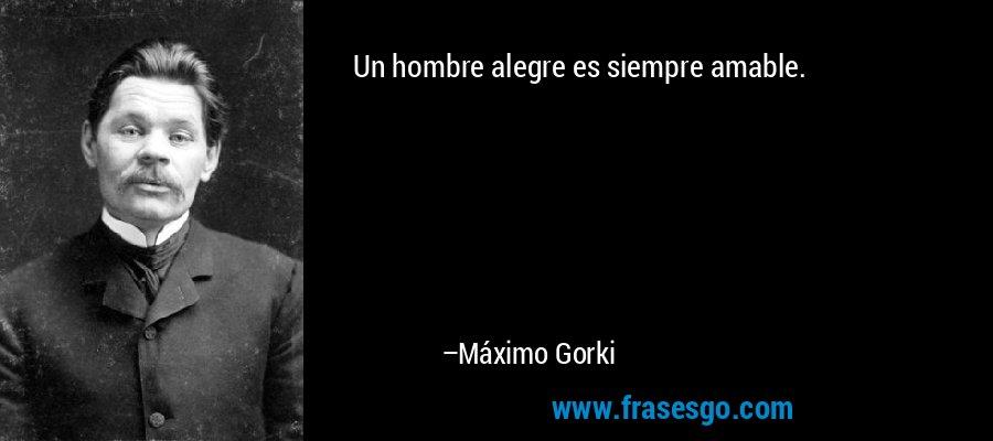 Un hombre alegre es siempre amable. – Máximo Gorki