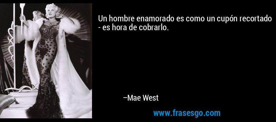 Un hombre enamorado es como un cupón recortado - es hora de cobrarlo. – Mae West