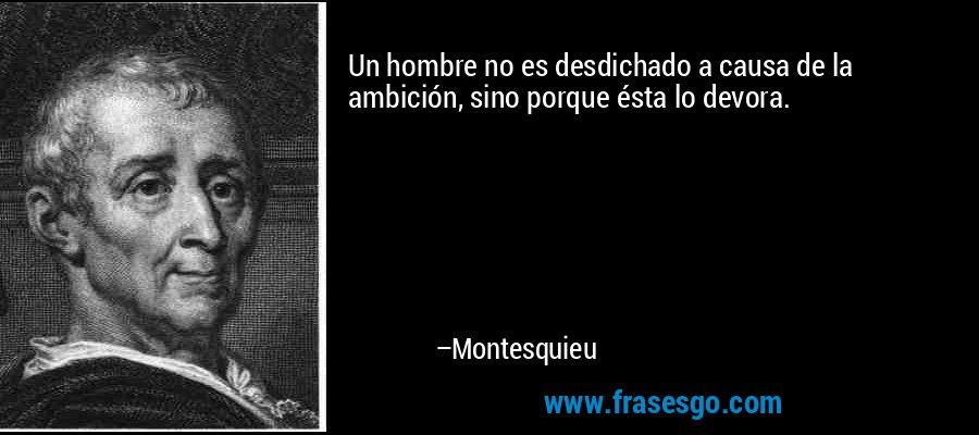 Un hombre no es desdichado a causa de la ambición, sino porque ésta lo devora. – Montesquieu