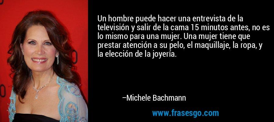 Un hombre puede hacer una entrevista de la televisión y salir de la cama 15 minutos antes, no es lo mismo para una mujer. Una mujer tiene que prestar atención a su pelo, el maquillaje, la ropa, y la elección de la joyería. – Michele Bachmann