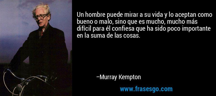 Un hombre puede mirar a su vida y lo aceptan como bueno o malo, sino que es mucho, mucho más difícil para él confiesa que ha sido poco importante en la suma de las cosas. – Murray Kempton