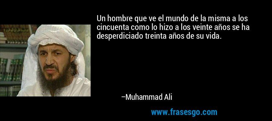 Un hombre que ve el mundo de la misma a los cincuenta como lo hizo a los veinte años se ha desperdiciado treinta años de su vida. – Muhammad Ali