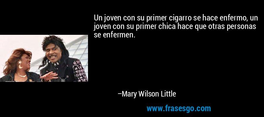Un joven con su primer cigarro se hace enfermo, un joven con su primer chica hace que otras personas se enfermen. – Mary Wilson Little