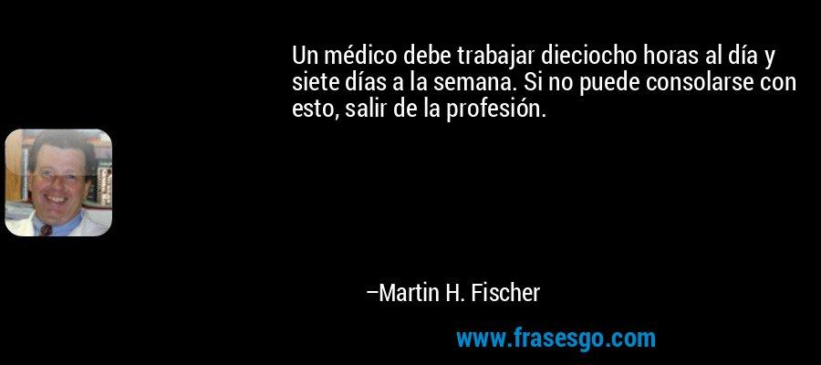 Un médico debe trabajar dieciocho horas al día y siete días a la semana. Si no puede consolarse con esto, salir de la profesión. – Martin H. Fischer