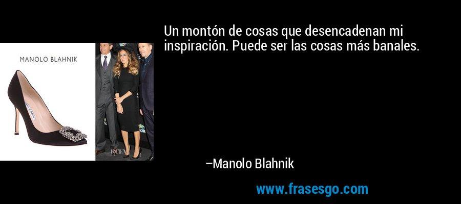 Un montón de cosas que desencadenan mi inspiración. Puede ser las cosas más banales. – Manolo Blahnik