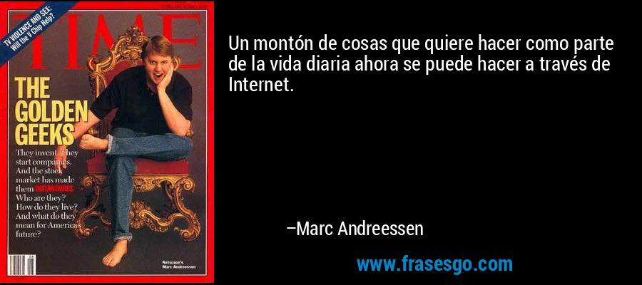 Un montón de cosas que quiere hacer como parte de la vida diaria ahora se puede hacer a través de Internet. – Marc Andreessen