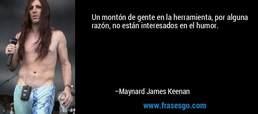 Un montón de gente en la herramienta, por alguna razón, no están interesados en el humor. – Maynard James Keenan