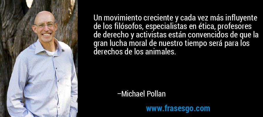 Un movimiento creciente y cada vez más influyente de los filósofos, especialistas en ética, profesores de derecho y activistas están convencidos de que la gran lucha moral de nuestro tiempo será para los derechos de los animales. – Michael Pollan
