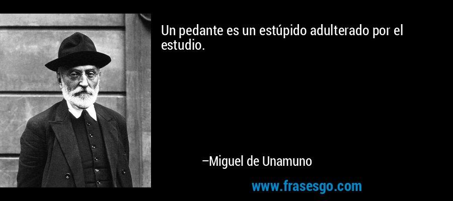 Un pedante es un estúpido adulterado por el estudio. – Miguel de Unamuno