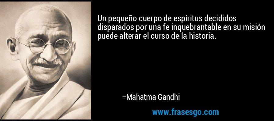 Un pequeño cuerpo de espíritus decididos disparados por una fe inquebrantable en su misión puede alterar el curso de la historia. – Mahatma Gandhi