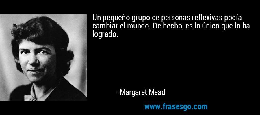 Un pequeño grupo de personas reflexivas podía cambiar el mundo. De hecho, es lo único que lo ha logrado. – Margaret Mead