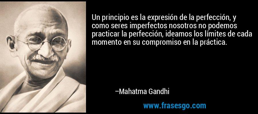 Un principio es la expresión de la perfección, y como seres imperfectos nosotros no podemos practicar la perfección, ideamos los límites de cada momento en su compromiso en la práctica. – Mahatma Gandhi