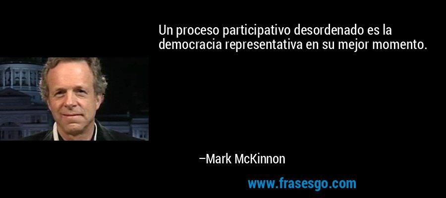 Un proceso participativo desordenado es la democracia representativa en su mejor momento. – Mark McKinnon