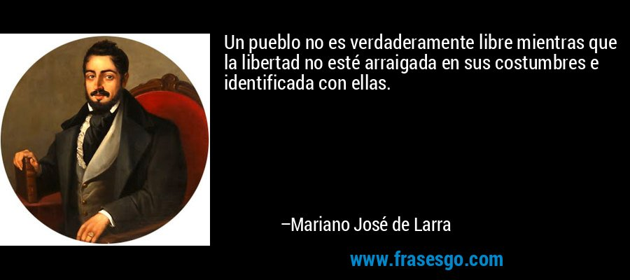 Un pueblo no es verdaderamente libre mientras que la libertad no esté arraigada en sus costumbres e identificada con ellas. – Mariano José de Larra