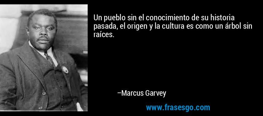 Un pueblo sin el conocimiento de su historia pasada, el origen y la cultura es como un árbol sin raíces. – Marcus Garvey
