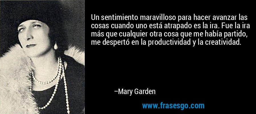 Un sentimiento maravilloso para hacer avanzar las cosas cuando uno está atrapado es la ira. Fue la ira más que cualquier otra cosa que me había partido, me despertó en la productividad y la creatividad. – Mary Garden