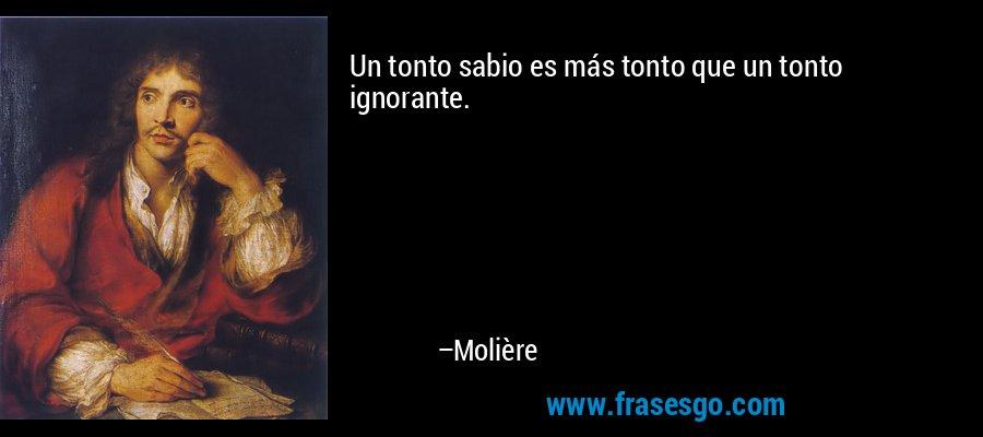 Un tonto sabio es más tonto que un tonto ignorante. – Molière