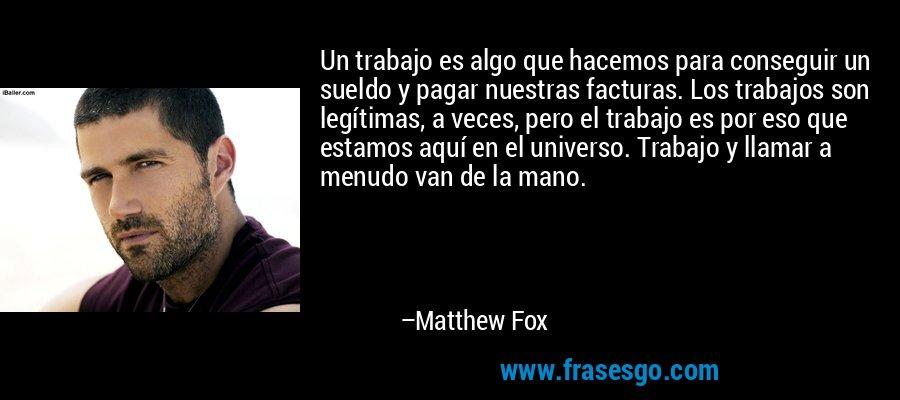 Un trabajo es algo que hacemos para conseguir un sueldo y pagar nuestras facturas. Los trabajos son legítimas, a veces, pero el trabajo es por eso que estamos aquí en el universo. Trabajo y llamar a menudo van de la mano. – Matthew Fox