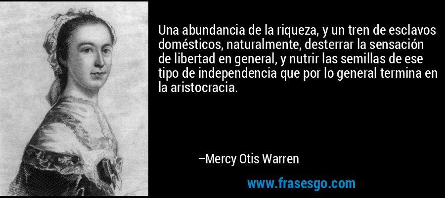 Una abundancia de la riqueza, y un tren de esclavos domésticos, naturalmente, desterrar la sensación de libertad en general, y nutrir las semillas de ese tipo de independencia que por lo general termina en la aristocracia. – Mercy Otis Warren