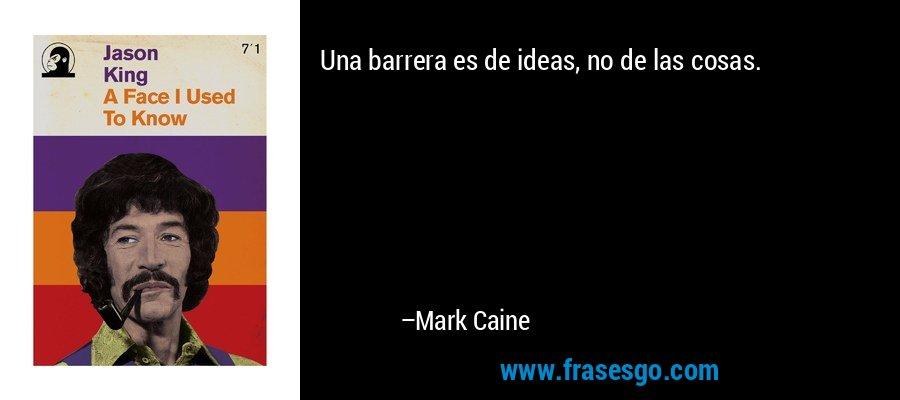 Una barrera es de ideas, no de las cosas. – Mark Caine