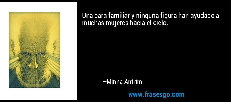 Una cara familiar y ninguna figura han ayudado a muchas mujeres hacia el cielo. – Minna Antrim