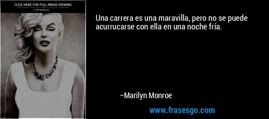 Una carrera es una maravilla, pero no se puede acurrucarse con ella en una noche fría. – Marilyn Monroe
