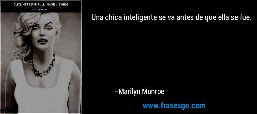 Una chica inteligente se va antes de que ella se fue. – Marilyn Monroe