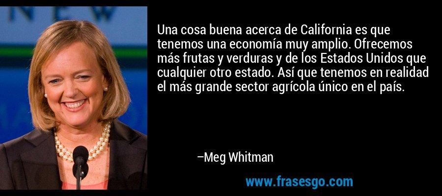 Una cosa buena acerca de California es que tenemos una economía muy amplio. Ofrecemos más frutas y verduras y de los Estados Unidos que cualquier otro estado. Así que tenemos en realidad el más grande sector agrícola único en el país. – Meg Whitman