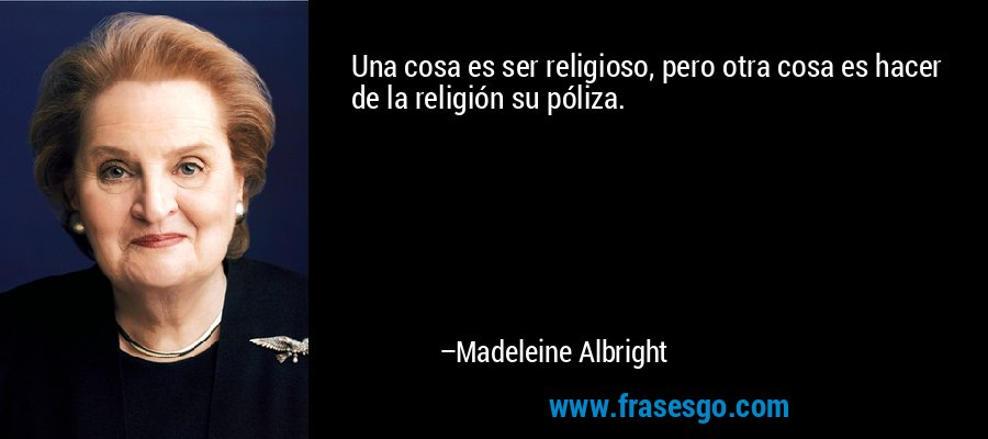 Una cosa es ser religioso, pero otra cosa es hacer de la religión su póliza. – Madeleine Albright