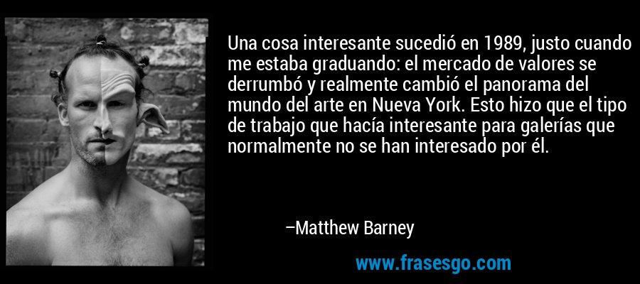 Una cosa interesante sucedió en 1989, justo cuando me estaba graduando: el mercado de valores se derrumbó y realmente cambió el panorama del mundo del arte en Nueva York. Esto hizo que el tipo de trabajo que hacía interesante para galerías que normalmente no se han interesado por él. – Matthew Barney