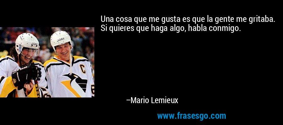 Una cosa que me gusta es que la gente me gritaba. Si quieres que haga algo, habla conmigo. – Mario Lemieux