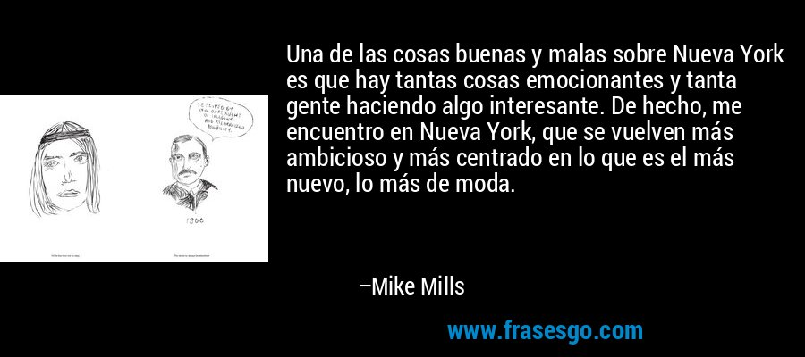 Una de las cosas buenas y malas sobre Nueva York es que hay tantas cosas emocionantes y tanta gente haciendo algo interesante. De hecho, me encuentro en Nueva York, que se vuelven más ambicioso y más centrado en lo que es el más nuevo, lo más de moda. – Mike Mills