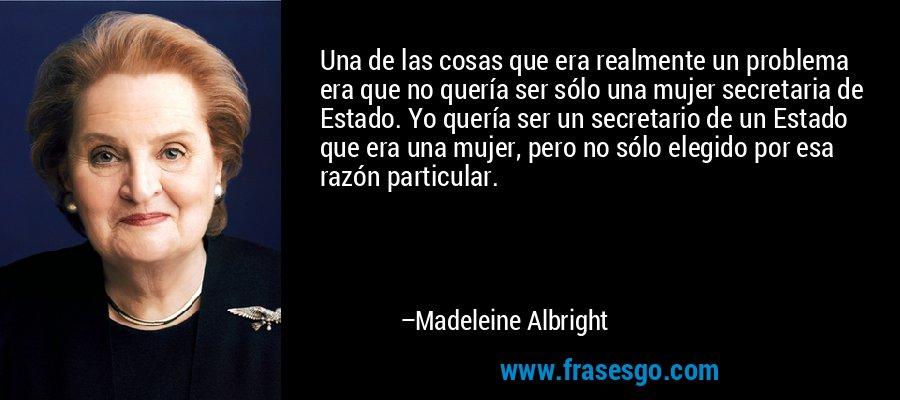 Una de las cosas que era realmente un problema era que no quería ser sólo una mujer secretaria de Estado. Yo quería ser un secretario de un Estado que era una mujer, pero no sólo elegido por esa razón particular. – Madeleine Albright