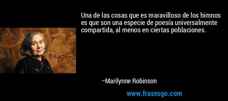 Una de las cosas que es maravilloso de los himnos es que son una especie de poesía universalmente compartida, al menos en ciertas poblaciones. – Marilynne Robinson