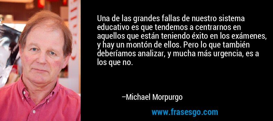 Una de las grandes fallas de nuestro sistema educativo es que tendemos a centrarnos en aquellos que están teniendo éxito en los exámenes, y hay un montón de ellos. Pero lo que también deberíamos analizar, y mucha más urgencia, es a los que no. – Michael Morpurgo