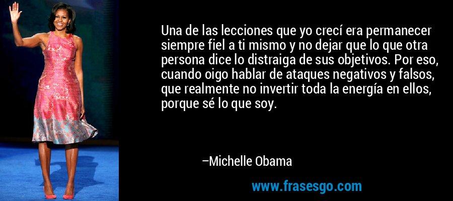 Una de las lecciones que yo crecí era permanecer siempre fiel a ti mismo y no dejar que lo que otra persona dice lo distraiga de sus objetivos. Por eso, cuando oigo hablar de ataques negativos y falsos, que realmente no invertir toda la energía en ellos, porque sé lo que soy. – Michelle Obama