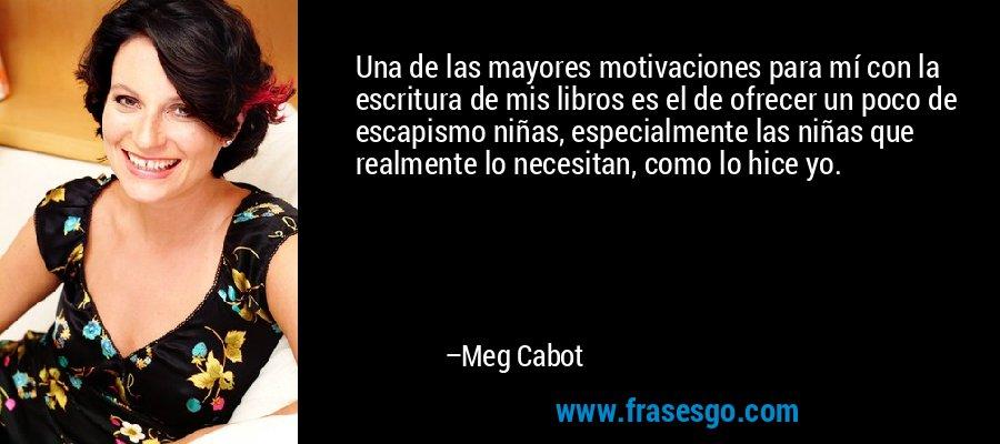 Una de las mayores motivaciones para mí con la escritura de mis libros es el de ofrecer un poco de escapismo niñas, especialmente las niñas que realmente lo necesitan, como lo hice yo. – Meg Cabot
